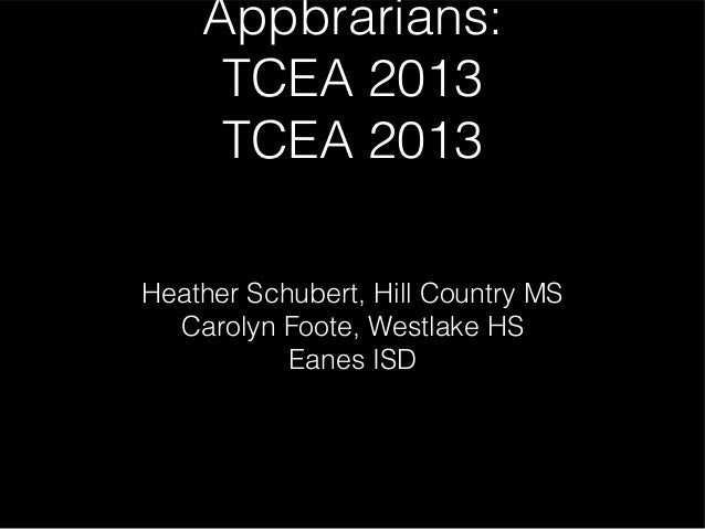Appbrarians:     TCEA 2013     TCEA 2013Heather Schubert, Hill Country MS  Carolyn Foote, Westlake HS           Eanes ISD