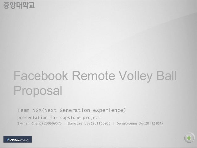 Facebook Remote Volley Ball Proposal Team NGX(Next Generation eXperience) presentation for capstone project Ikwhan Chang(2...