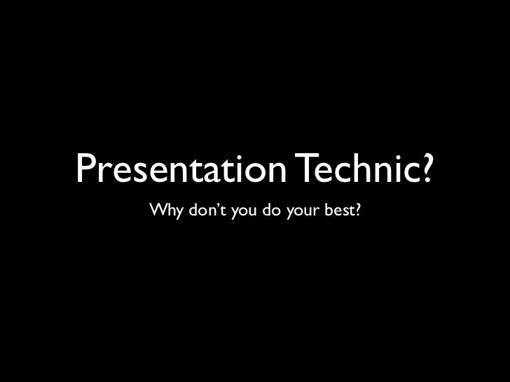 Presentation Technic?    Why don't you do your best?