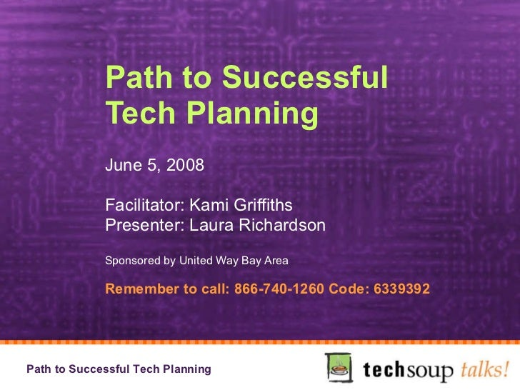 Path to Successful Tech Planning June 5, 2008 Facilitator: Kami Griffiths Presenter: Laura Richardson Sponsored by United ...