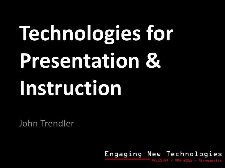 Technologies for Presentation & Instruction John Trendler