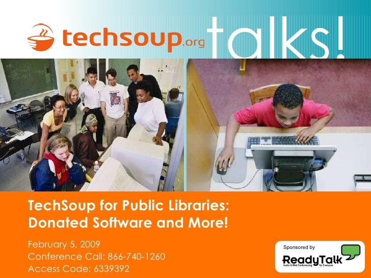 TechSoup for Public Libraries:  Donated Software and More!  February 5, 2009 Conference Call: 866-740-1260 Access Code: 63...