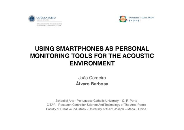 USING SMARTPHONES AS PERSONAL MONITORING TOOLS FOR THE ACOUSTIC ENVIRONMENT! João Cordeiro! Álvaro Barbosa! School of Arts...