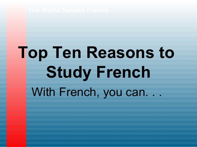 The World Speaks FrenchTop Ten Reasons to   Study French With French, you can. . .