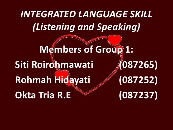 INTEGRATED LANGUAGE SKILL (Listening and Speaking)<br />Members of Group 1:<br />SitiRoirohmawati(087265)<br />RohmahHid...