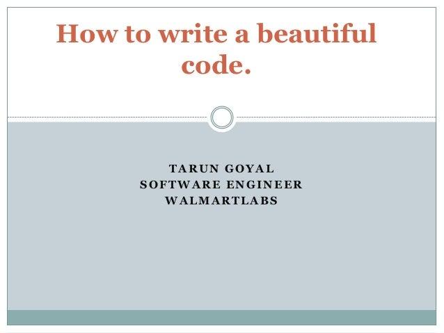How to write a beautiful code.  TARUN GOYAL SOFTWARE ENGINEER WALMARTLABS