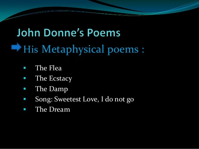 johne donnes the flea essay Because everybody had fleas on them, they were all equally as gross to each other in their minds when john donne is trying to persuade his beloved into sex with him, this is how he comes up with a metaphysical connection between the two, which is also a perfect example of why people thought he was coarse or dirty in his writing.
