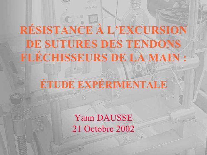 RÉSISTANCE À L'EXCURSION DE SUTURES DES TENDONS FLÉCHISSEURS DE LA MAIN : ÉTUDE EXPÉRIMENTALE Yann DAUSSE 21 Octobre 2002