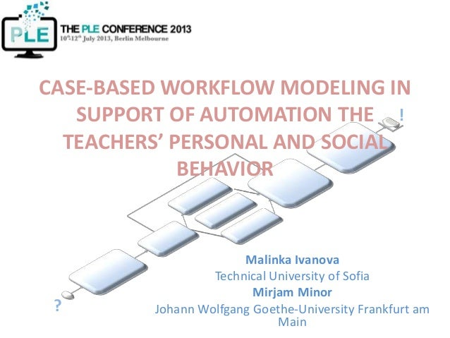 ! ? CASE-BASED WORKFLOW MODELING IN SUPPORT OF AUTOMATION THE TEACHERS' PERSONAL AND SOCIAL BEHAVIOR Malinka Ivanova Techn...