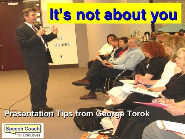 It's not about youIt's not about you Presentation Tips from George TorokPresentation Tips from George Torok