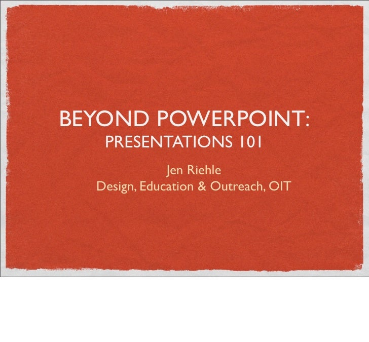BEYOND POWERPOINT:   PRESENTATIONS 101              Jen Riehle  Design, Education & Outreach, OIT