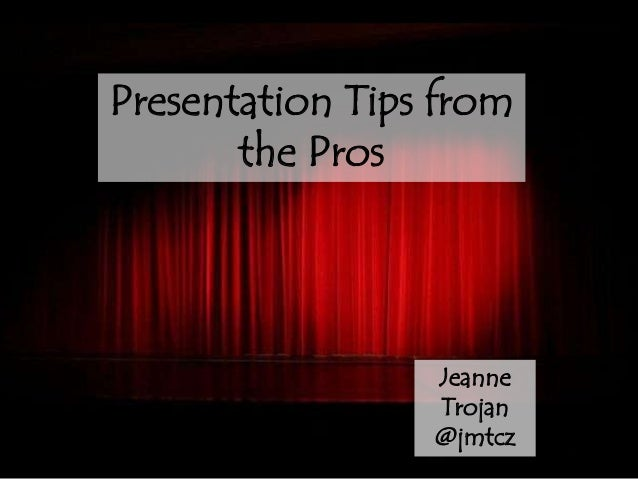 Presentation Tips from       the Pros                 Jeanne                 Trojan                 @jmtcz