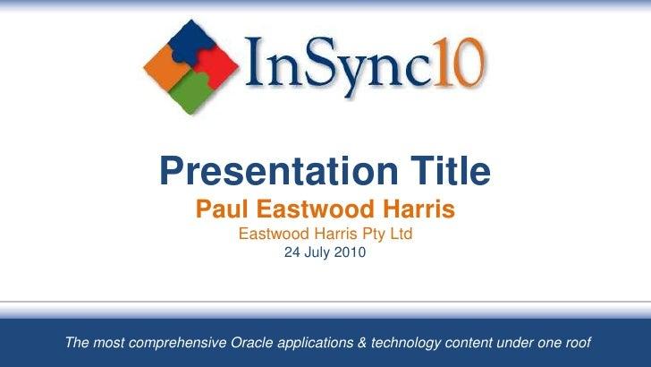 Presentation TitlePaul Eastwood HarrisEastwood Harris Pty Ltd24 July 2010<br />The most comprehensive Oracle applications ...