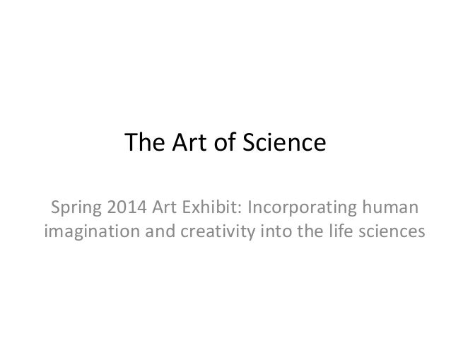 The Art of Science Spring 2014 Art Exhibit: Incorporating human imagination and creativity into the life sciences