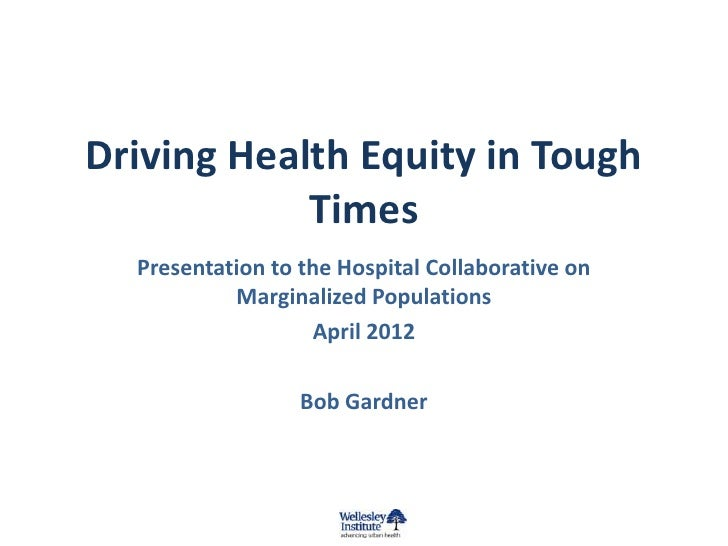 Driving Health Equity in Tough            Times  Presentation to the Hospital Collaborative on           Marginalized Popu...