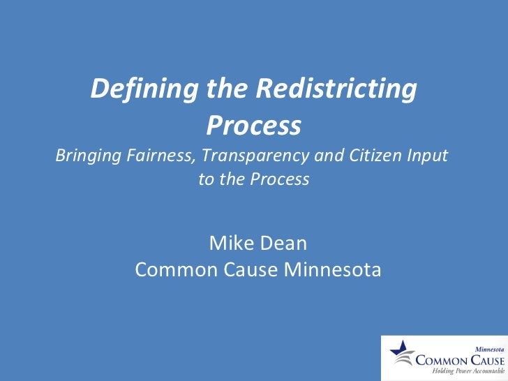 Defining the Redistricting Process Bringing Fairness, Transparency and Citizen Input  to the Process Mike Dean Common Caus...