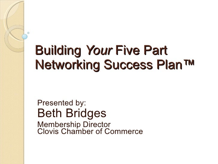 Building  Your  Five Part Networking Success Plan™ Presented by: Beth Bridges Membership Director Clovis Chamber of Commerce