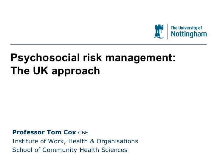 Psychosocial risk management: The UK approach Professor Tom Cox  CBE Institute of Work, Health & Organisations School of C...