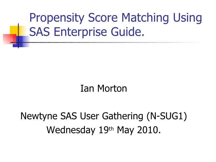 Propensity Score Matching Using SAS Enterprise Guide. Ian Morton Newtyne SAS User Gathering (N-SUG1) Wednesday 19 th  May ...