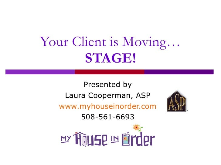 Your Client is Moving… STAGE! Presented by Laura Cooperman, ASP www.myhouseinorder.com 508-561-6693