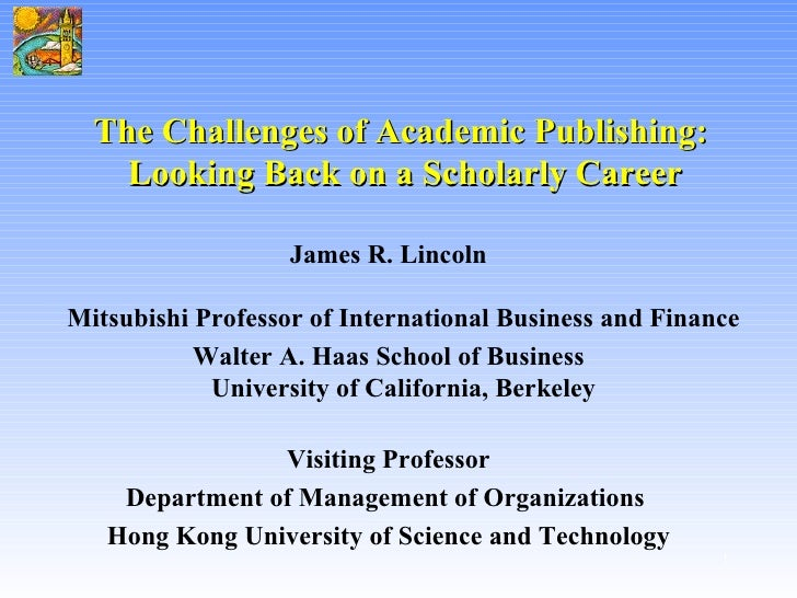 The Challenges of Academic Publishing:  Looking Back on a Scholarly Career <ul><li>James R. Lincoln   Mitsubishi Professor...