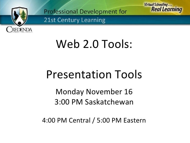 Monday November 16 3:00 PM Saskatchewan 4:00 PM Central / 5:00 PM Eastern Web 2.0 Tools: Presentation Tools