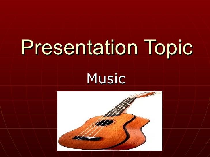 Presentation Topic.Music