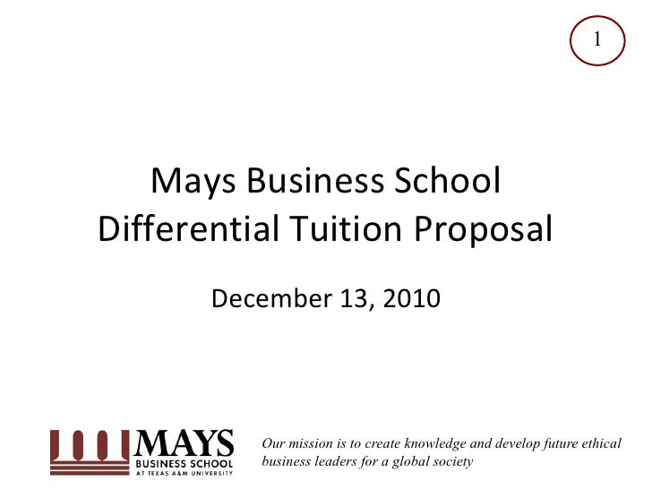 1    Mays Business SchoolDifferential Tuition Proposal       December 13, 2010          Our mission is to create knowledge...