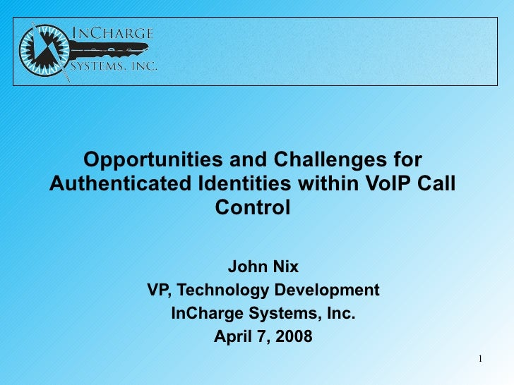 Opportunities and Challenges for Authenticated Identities within VoIP Call Control John Nix VP, Technology Development InC...