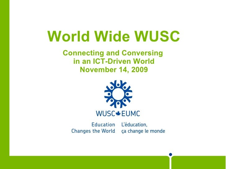 World Wide WUSC <ul><li>Connecting and Conversing  </li></ul><ul><li>in an ICT-Driven World </li></ul><ul><li>November 14,...