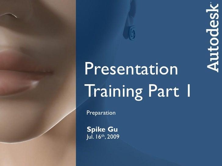 PresentationTraining Part 1PreparationSpike GuSpike ,GuJul. 16th 2009CATSep. 25th, 2008      Autodesk Media & Entertainment