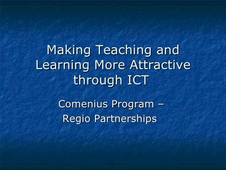 Making Teaching andLearning More Attractive      through ICT   Comenius Program –    Regio Partnerships