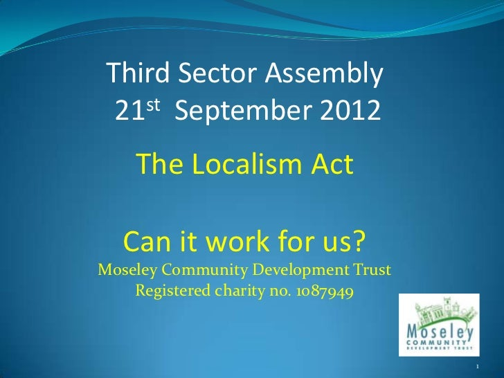 Third Sector Assembly 21st September 2012    The Localism Act  Can it work for us?Moseley Community Development Trust    R...