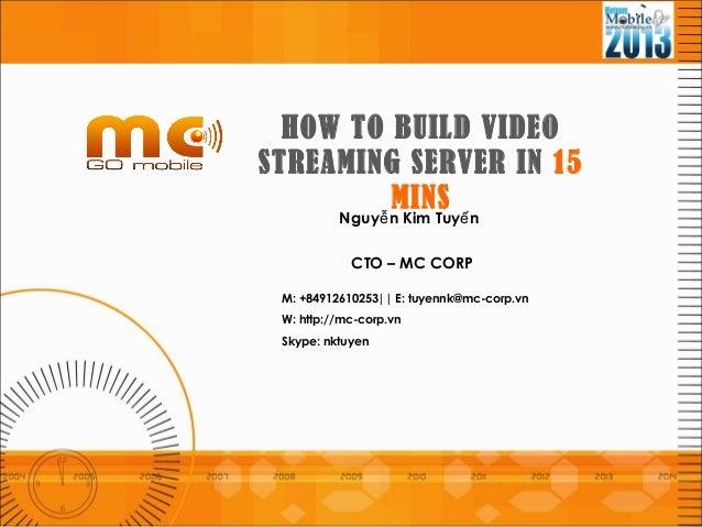 Nguy n Kim Tuy nễ ếCTO – MC CORPM: +84912610253|| E: tuyennk@mc-corp.vnW: http://mc-corp.vnSkype: nktuyenHOW TO BUILD VIDE...