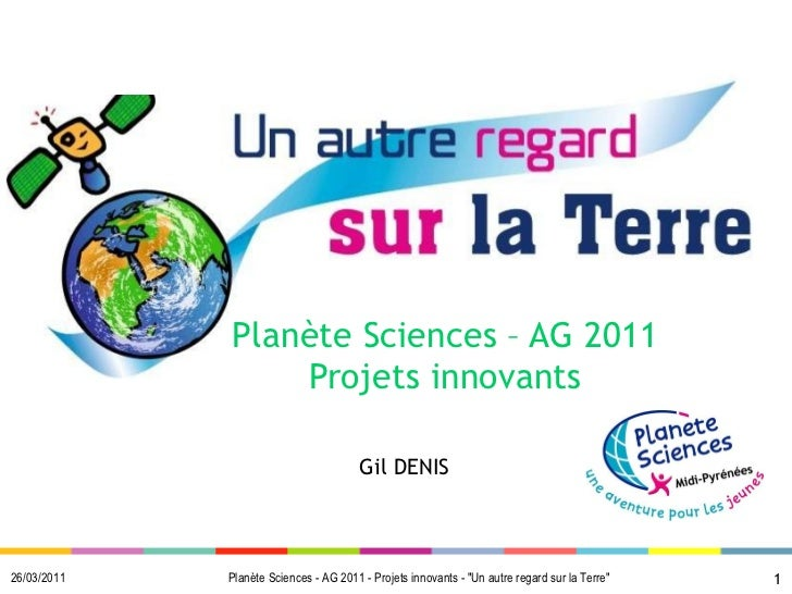 "Planète Sciences – AG 2011 Projets innovants 26/03/2011 Gil DENIS Planète Sciences - AG 2011 - Projets innovants - ""U..."