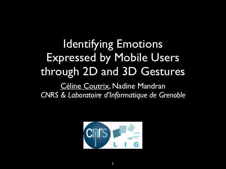 Identifying Emotions Expressed by Mobile Usersthrough 2D and 3D Gestures     Céline Coutrix, Nadine MandranCNRS & Laborato...