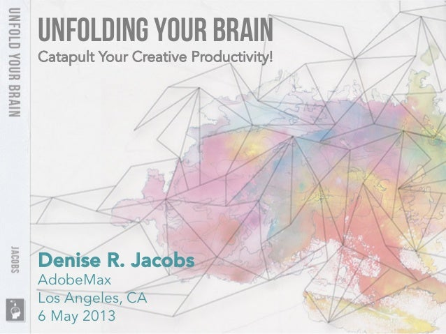 UnFolding Your BrainDenise R. JacobsAdobeMaxLos Angeles, CA6 May 2013Catapult Your Creative Productivity!