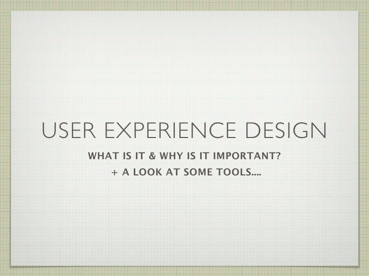 USER EXPERIENCE DESIGN            WHAT IS IT & WHY IS IT IMPORTANT?                + A LOOK AT SOME TOOLS....             ...