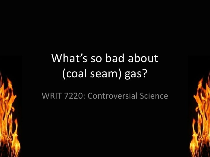 What's so bad about (coal seam) gas?<br />WRIT 7220: Controversial Science<br />