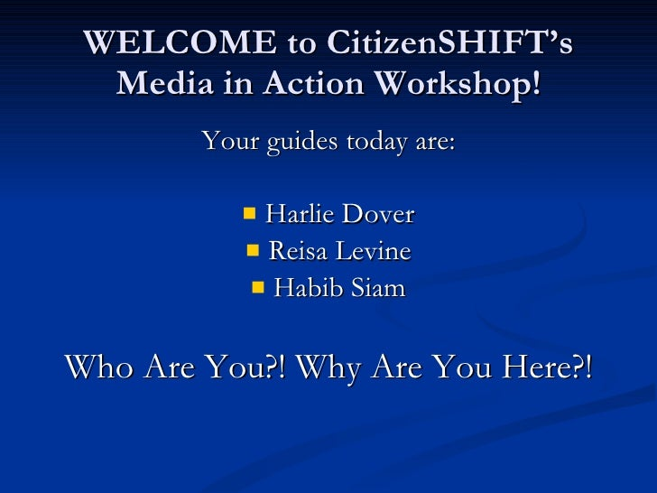 WELCOME to CitizenSHIFT's Media in Action Workshop! <ul><li>Your guides today are: </li></ul><ul><li>Harlie Dover </li></u...
