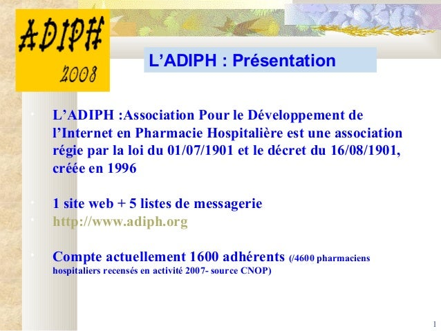 1 L'ADIPH : Présentation • L'ADIPH :Association Pour le Développement de l'Internet en Pharmacie Hospitalière est une asso...
