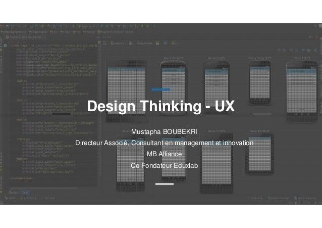 Design Thinking - UX Mustapha BOUBEKRI Directeur Associé, Consultant en management et innovation MB Alliance Co Fondateur ...