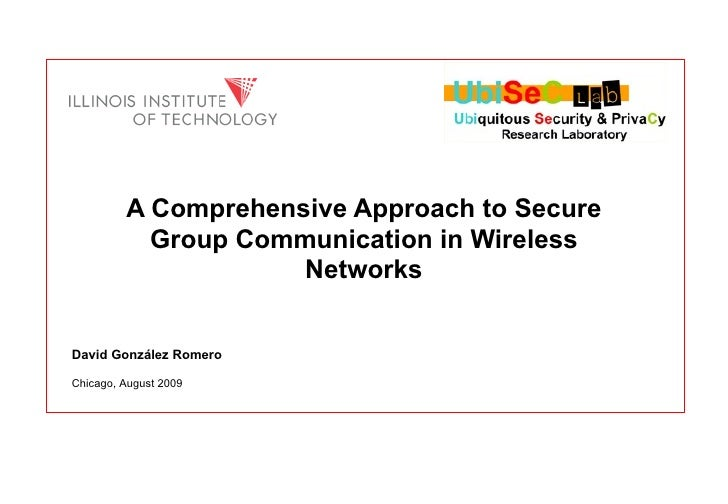 A Comprehensive Approach to Secure Group Communication in Wireless Networks David González Romero Chicago, August  2009