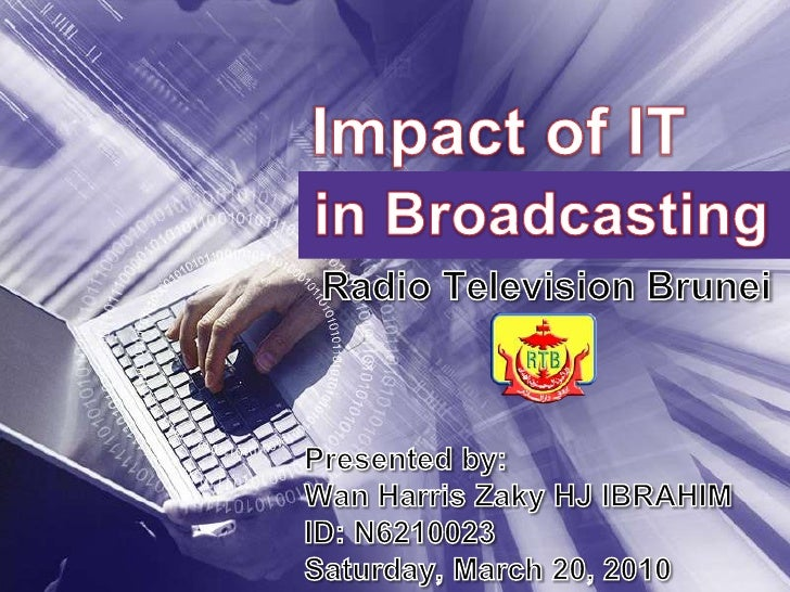 Impact of IT<br />in Broadcasting<br />Radio Television Brunei<br />Presented by:<br />Wan Harris Zaky HJ IBRAHIM<br />ID:...