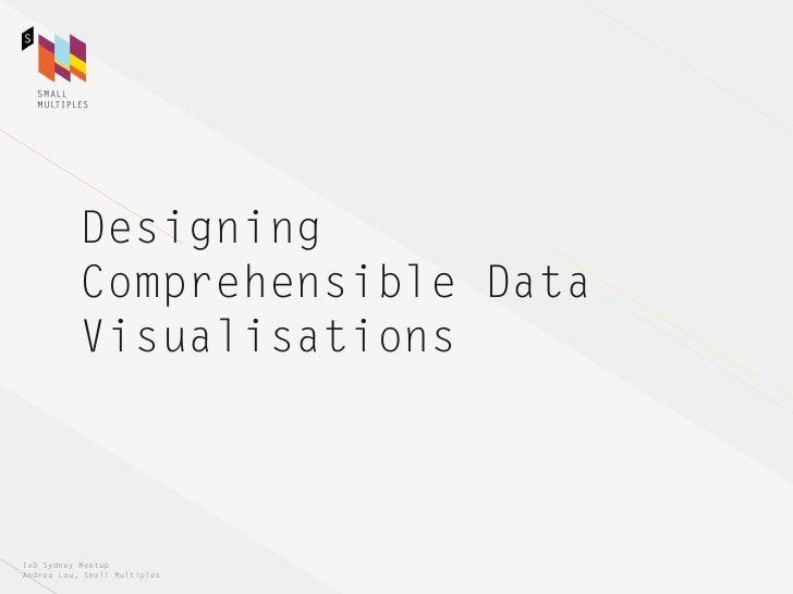 Designing           Comprehensible Data           VisualisationsIxD Sydney MeetupAndrea Lau, Small Multiples