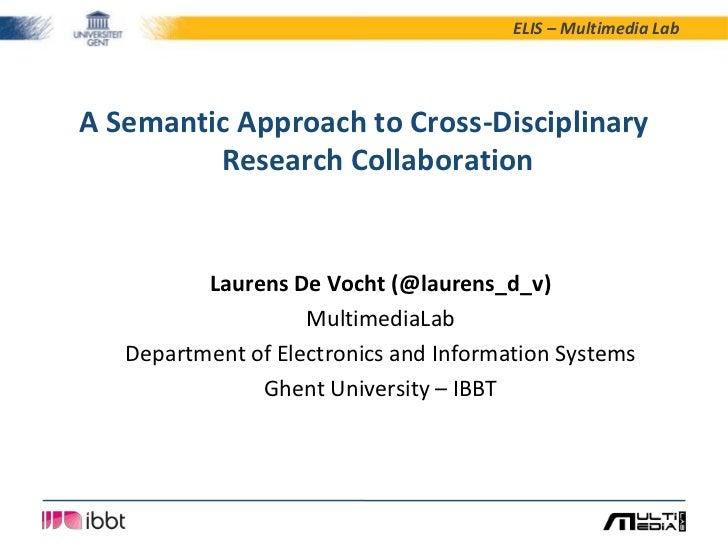 ELIS – Multimedia LabA Semantic Approach to Cross-Disciplinary         Research Collaboration          Laurens De Vocht (@...