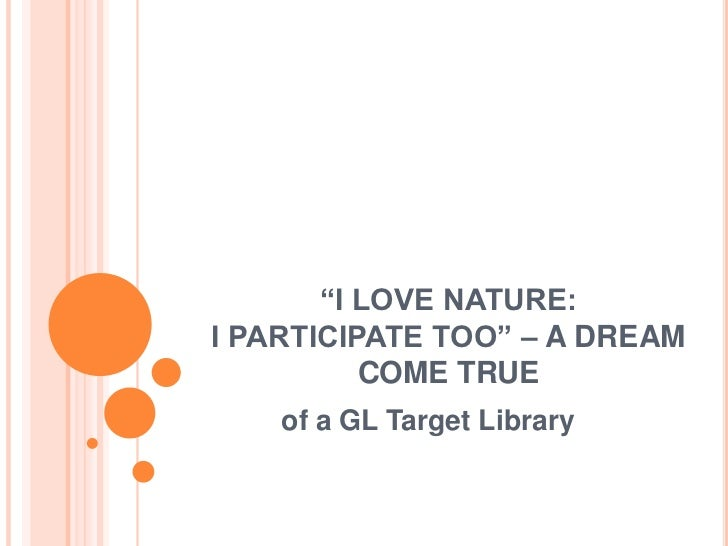 """I LOVE NATURE:I PARTICIPATE TOO"" – A DREAM          COME TRUE    of a GL Target Library"