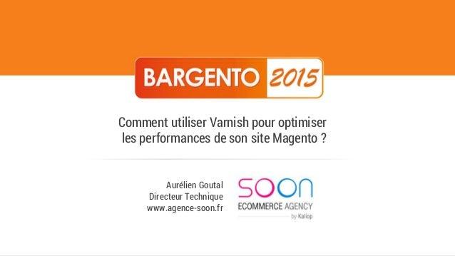 Aurélien Goutal Directeur Technique www.agence-soon.fr Comment utiliser Varnish pour optimiser les performances de son sit...