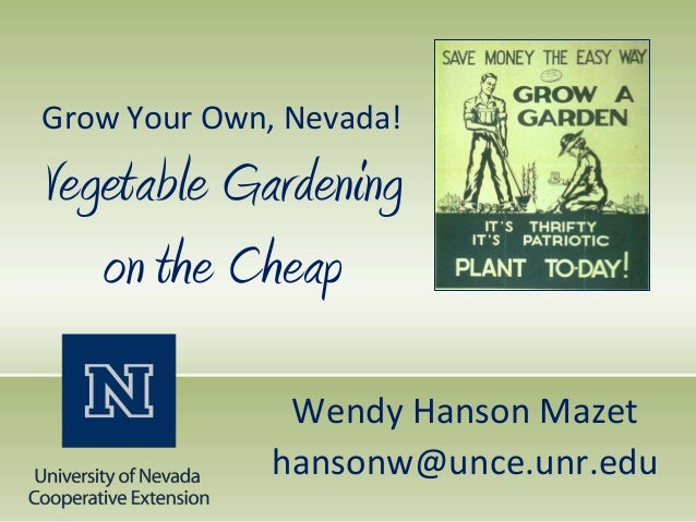 Grow Your Own, Nevada!Vegetable Gardening   on the Cheap               Wendy Hanson Mazet              hansonw@unce.unr.edu
