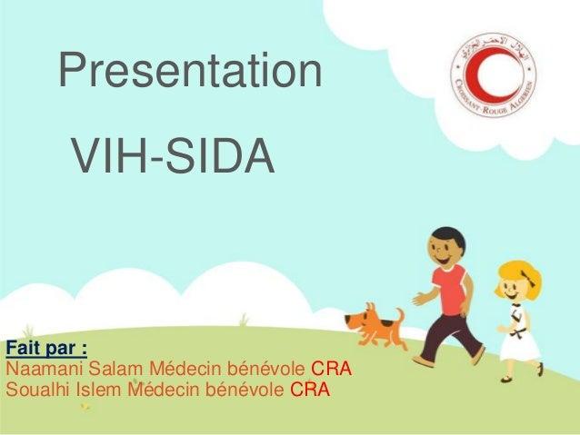 Presentation  VIH-SIDA  Fait par : Naamani Salam Médecin bénévole CRA Soualhi Islem Médecin bénévole CRA